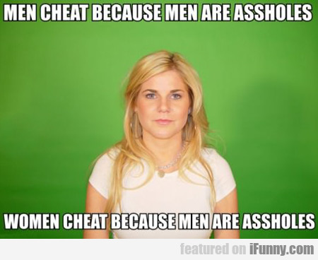 Men Cheat Because Men Are Assholes...