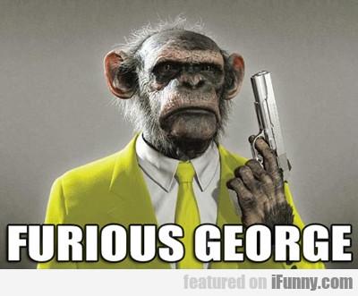 Furious George...