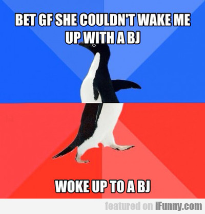 Bet Gf She Couldn't Wake Me Up With...