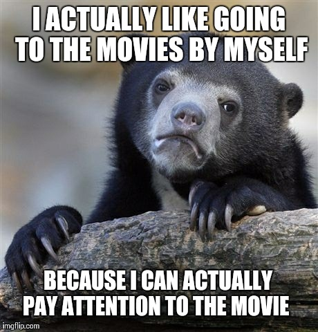 I actually like going to the movies by myself