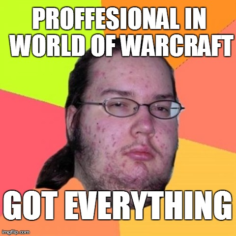Proffesional in world of warcraft, Got everything