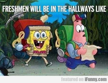 Freshmen Will Be In The Hallways Like...