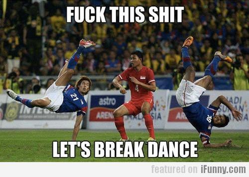 F@#k This Shit, Let's Break Dance