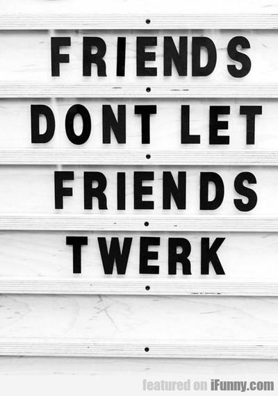 Friends Don't Let Friends Twerk...